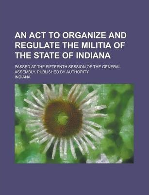 An ACT to Organize and Regulate the Militia of the State of Indiana; Passed at the Fifteenth Session of the General Assembly. Published by Authority