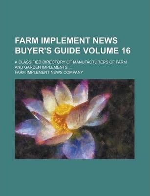 Farm Implement News Buyer's Guide; A Classified Directory of Manufacturers of Farm and Garden Implements ... Volume 16