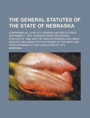 The General Statutes of the State of Nebraska; Comprising All Laws of a General Nature in Force, September 1, 1873. Compiled from the Revised Statutes of 1866, and the Various Session Laws Since Enacted, Including the Acts Passed at the