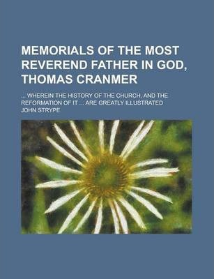 Memorials of the Most Reverend Father in God, Thomas Cranmer; ... Wherein the History of the Church, and the Reformation of It ... Are Greatly Illustrated