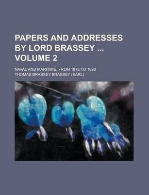 Papers and Addresses by Lord Brassey; Naval and Maritime, from 1872 to 1893 Volume 2