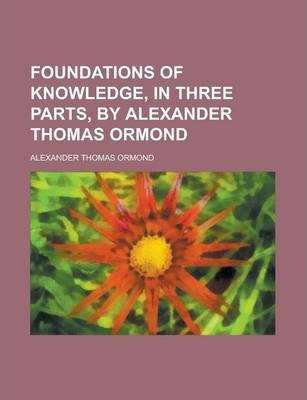 Foundations of Knowledge, in Three Parts, by Alexander Thomas Ormond