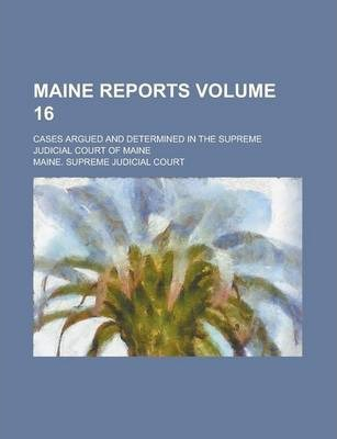 Maine Reports; Cases Argued and Determined in the Supreme Judicial Court of Maine Volume 16