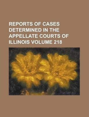 Reports of Cases Determined in the Appellate Courts of Illinois Volume 218
