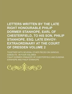 Letters Written by the Late Right Honourable Philip Dormer Stanhope, Earl of Chesterfield, to His Son, Philip Stanhope, Esq. Late Envoy-Extraordinary at the Court of Dresden; Together with Several Other Pieces on Various Subjects Volume 2
