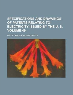 Specifications and Drawings of Patents Relating to Electricity Issued by the U. S Volume 49