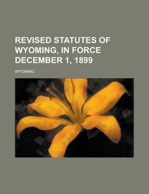 Revised Statutes of Wyoming, in Force December 1, 1899