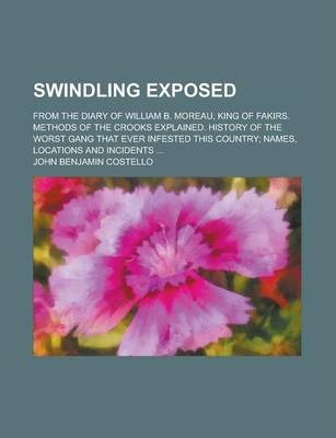 Swindling Exposed; From the Diary of William B. Moreau, King of Fakirs. Methods of the Crooks Explained. History of the Worst Gang That Ever Infested This Country; Names, Locations and Incidents ...