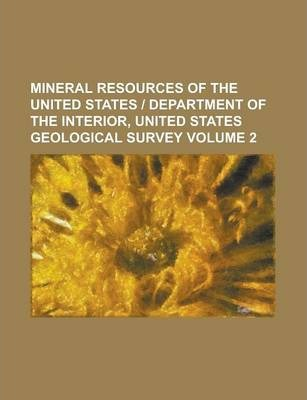 Mineral Resources of the United States - Department of the Interior, United States Geological Survey Volume 2