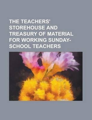 The Teachers' Storehouse and Treasury of Material for Working Sunday-School Teachers