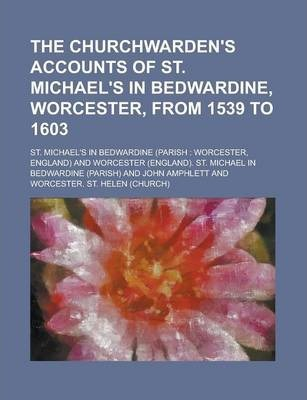 The Churchwarden's Accounts of St. Michael's in Bedwardine, Worcester, from 1539 to 1603