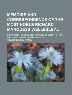 Memoirs and Correspondence of the Most Noble Richard Marquess Wellesley; Comprising Numerous Letters and Documents, Now First Published from Original Mss