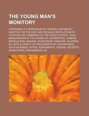 The Young Man's Monitory; Containing a Compendium of Federal Arithmetic, Adapted for the Easy and Regular Instruction of Youth in the Commerce of the United States