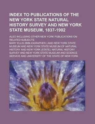 Index to Publications of the New York State Natural History Survey and New York State Museum, 1837-1902; Also Including Other New York Publications on Related Subjects