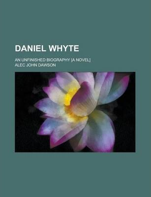 Daniel Whyte; An Unfinished Biography [A Novel]