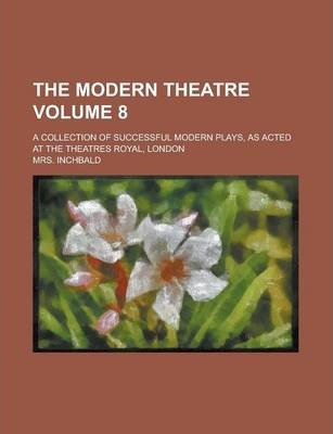 The Modern Theatre; A Collection of Successful Modern Plays, as Acted at the Theatres Royal, London Volume 8