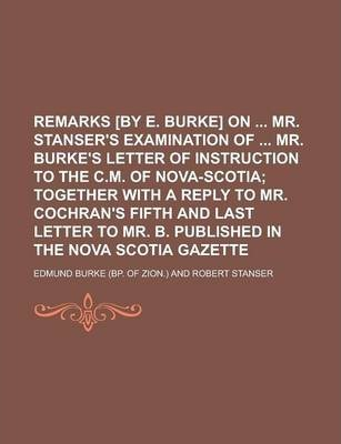 Remarks [By E. Burke] on Mr. Stanser's Examination of Mr. Burke's Letter of Instruction to the C.M. of Nova-Scotia