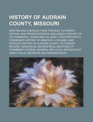 History of Audrain County, Missouri; Written and Compiled from the Most Authentic Official and Private Sources, Including a History of Its Townships, Towns and Villages. Together with a Condensed History of Missouri, a Reliable and