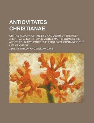 Antiqvitates Christianae; Or, the History of the Life and Death of the Holy Jesus