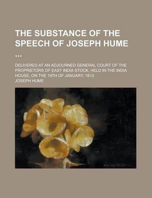 The Substance of the Speech of Joseph Hume; Delivered at an Adjourned General Court of the Proprietors of East India Stock, Held in the India House, on the 19th of January, 1813