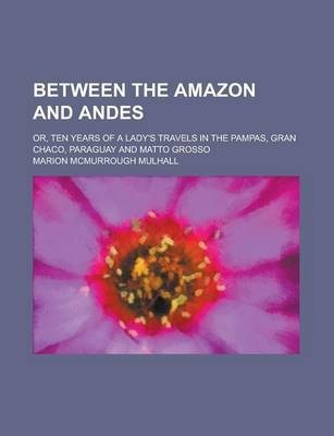 Between the Amazon and Andes; Or, Ten Years of a Lady's Travels in the Pampas, Gran Chaco, Paraguay and Matto Grosso