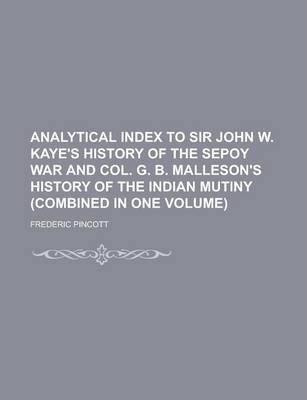Analytical Index to Sir John W. Kaye's History of the Sepoy War and Col. G. B. Malleson's History of the Indian Mutiny (Combined in One Volume)
