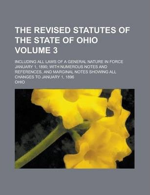 The Revised Statutes of the State of Ohio; Including All Laws of a General Nature in Force January 1, 1890; With Numerous Notes and References, and Marginal Notes Showing All Changes to January 1, 1896 Volume 3