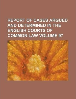 Report of Cases Argued and Determined in the English Courts of Common Law Volume 97