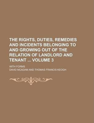 The Rights, Duties, Remedies and Incidents Belonging to and Growing Out of the Relation of Landlord and Tenant; With Forms Volume 3