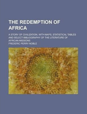 The Redemption of Africa; A Story of Civilization, with Maps, Statistical Tables and Select Bibliography of the Literature of African Missions