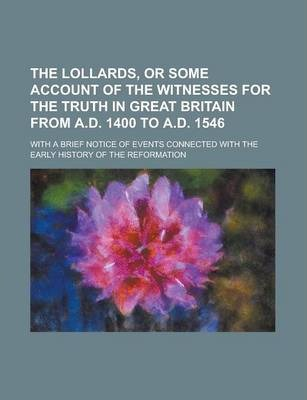 The Lollards, or Some Account of the Witnesses for the Truth in Great Britain from A.D. 1400 to A.D. 1546; With a Brief Notice of Events Connected with the Early History of the Reformation