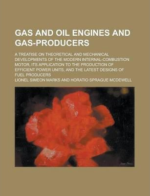 Gas and Oil Engines and Gas-Producers; A Treatise on Theoretical and Mechanical Developments of the Modern Internal-Combustion Motor, Its Application to the Production of Efficient Power Units, and the Latest Designs of Fuel Producers