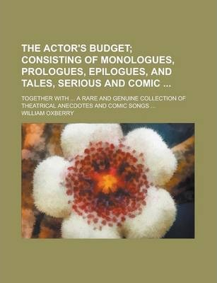 The Actor's Budget; Together with ... a Rare and Genuine Collection of Theatrical Anecdotes and Comic Songs ...