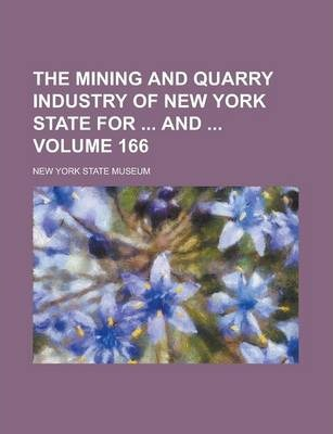 The Mining and Quarry Industry of New York State for and Volume 166