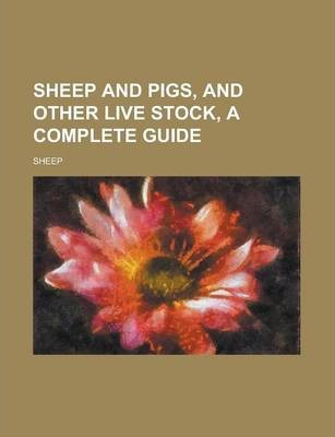 Sheep and Pigs, and Other Live Stock, a Complete Guide