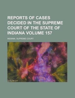 Reports of Cases Decided in the Supreme Court of the State of Indiana Volume 157
