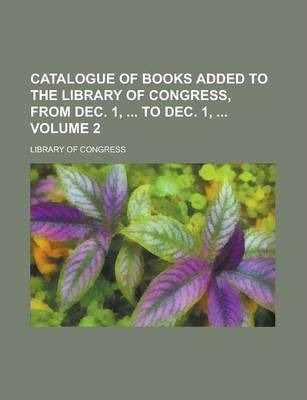 Catalogue of Books Added to the Library of Congress, from Dec. 1, to Dec. 1, Volume 2