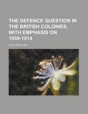 The Defence Question in the British Colonies, with Emphasis on 1859-1914