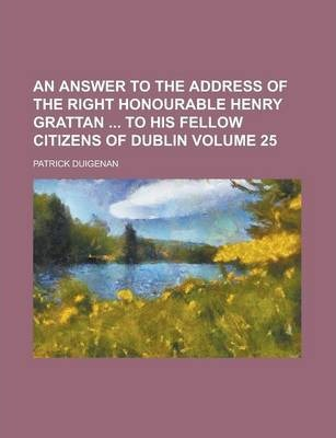 An Answer to the Address of the Right Honourable Henry Grattan to His Fellow Citizens of Dublin Volume 25