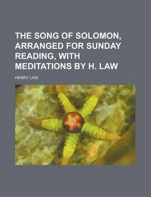 The Song of Solomon, Arranged for Sunday Reading, with Meditations by H. Law
