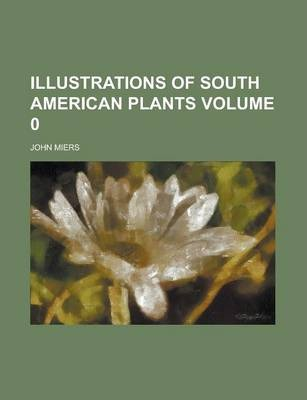 Illustrations of South American Plants Volume 0