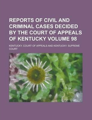 Reports of Civil and Criminal Cases Decided by the Court of Appeals of Kentucky Volume 98
