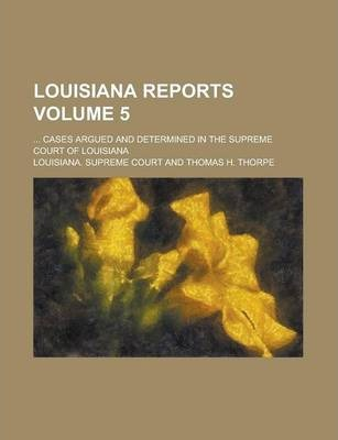Louisiana Reports; ... Cases Argued and Determined in the Supreme Court of Louisiana Volume 5