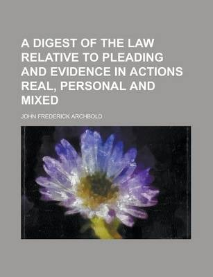 A Digest of the Law Relative to Pleading and Evidence in Actions Real, Personal and Mixed