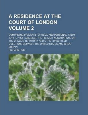 A Residence at the Court of London; Comprising Incidents, Official and Personal, from 1819 to 1825; Amongst the Former, Negotiations on the Oregon Territory, and Other Unsettled Questions Between the United States and Great Volume 2