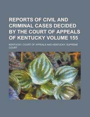 Reports of Civil and Criminal Cases Decided by the Court of Appeals of Kentucky Volume 155