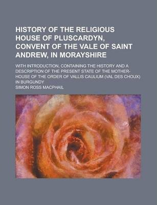 History of the Religious House of Pluscardyn, Convent of the Vale of Saint Andrew, in Morayshire; With Introduction, Containing the History and a Description of the Present State of the Mother-House of the Order of Vallis Caulium (Val Des