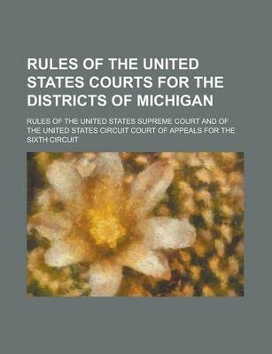 Rules of the United States Courts for the Districts of Michigan; Rules of the United States Supreme Court and of the United States Circuit Court of Appeals for the Sixth Circuit