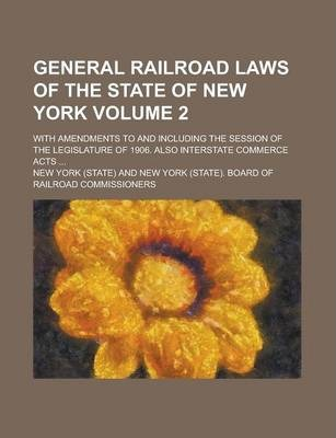 General Railroad Laws of the State of New York; With Amendments to and Including the Session of the Legislature of 1906. Also Interstate Commerce Acts ... Volume 2