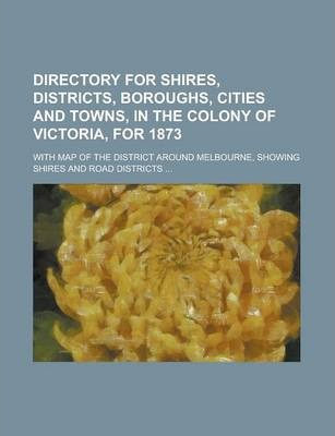 Directory for Shires, Districts, Boroughs, Cities and Towns, in the Colony of Victoria, for 1873; With Map of the District Around Melbourne, Showing Shires and Road Districts ...